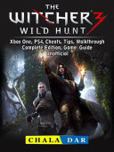 The Witcher 3 Wild Hunt  Xbox One  PS4  Cheats  Tips  Walkthrough  Complete Edition  Game Guide Unofficial PDF