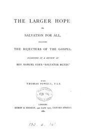 "The Larger Hope Or, Salvation for All, Including the Rejecters of the Gospel: Examined in a Review of Rev. Samuel Cox's ""Salvator Mundi"""