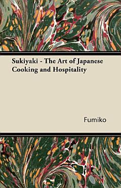 Sukiyaki   The Art of Japanese Cooking and Hospitality PDF
