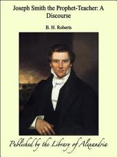Joseph Smith, the Prophet-teacher: A Discourse