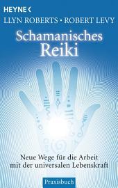 Schamanisches Reiki: Neue Wege für die Arbeit mit der universalen Lebenskraft