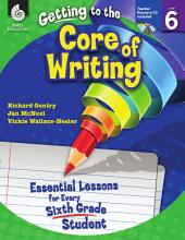 Getting to the Core of Writing: Essential Lessons for Every Sixth Grade Student: Essential Lessons for Every Sixth Grade Student