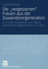 """Die """"vergessenen"""" Frauen aus der Zuwanderergeneration: Zur Lebenssituation von alleinstehenden Migrantinnen im Alter"""