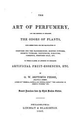 The Art of Perfumery and the Methods of Obtaining the Odors of Plants: With Instructions for the Manufacture of Perfumes for the Handkerchief, Scented Powders, Odorous Vinegars, Dentifrices, Pomatums, Cosmetics, Perfumed Soap, Etc., to which is Added an Appendix on Preparing Artificial Fruit-essences, Etc