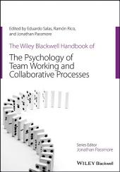 The Wiley-Blackwell Handbook of the Psychology of Team Working and Collaborative Processes