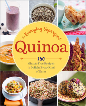 Quinoa  The Everyday Superfood  150 Gluten Free Recipes to Delight Every Kind of Eater