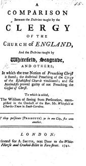 A comparison between the doctrines taught by the Clergy of the Church of England, and the doctrines taught by Whitefield, Seagrave, and others: in which the true notion of preaching Christ is stated, the doctrinal preaching of the Clergy of the Established Church vindicated, and the Methodists proved guilty of not preaching the Gospel of Christ. To which is added, The Wisdom of fleeing from persecution, exemplified in the conduct of Mr. W. at Charles-Town in South Carolina