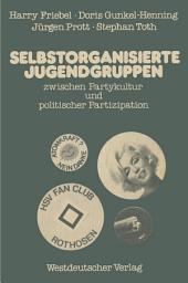 Selbstorganisierte Jugendgruppen zwischen Partykultur und politischer Partizipation: am Beispiel von Jugendzentren und Fu?ball-Fanclubs