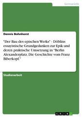 """""""Der Bau des epischen Werks"""" - Döblins essayistische Grundgedanken zur Epik und deren praktische Umsetzung in """"Berlin Alexanderplatz. Die Geschichte vom Franz Biberkopf."""""""