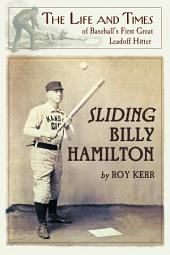 Sliding Billy Hamilton: The Life and Times of Baseball's First Great Leadoff Hitter