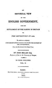 An Historical View of the English Government, from the Settlement of the Saxons in Britain to the Revolution in 1688: To which are Subjoined, Some Dissertations Connected with the History of the Government, from the Revolution to the Present Time : in Four Volumes, Volume 2
