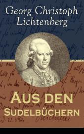 Aus den Sudelbüchern (Vollständige Ausgabe): Aphorismensammlung - Auswahl aus Lichtenbergs legendären Gedankensplitter