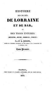 Histoire des duchés de Lorraine et de Bar, et des trois évêchés, Meurthe, Meuse, Moselle, Vosges: Volume1
