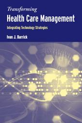 Transforming Health Care Management: Integrating Technology Strategies: Integrating Technology Strategies