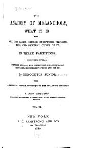 The Anatomy of Melancholy, what it Is, with All the Kinds, Causes, Symptoms, Prognostics, and Several Cures of It. In Three Partitions: With Their Several Sections, Members, and Subsections, Philosophically, Medically, Historically Opened and Cut Up, Volume 3