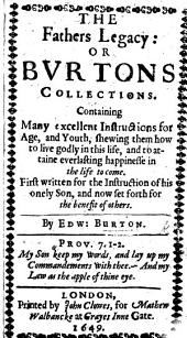 The Fathers Legacy: Or Burtons Collections. Containing Many Excellent Instructions for Age, and Youth ... First Written for the Instruction of His Only Son, Etc