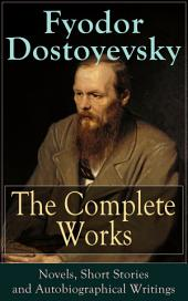 The Complete Works of Fyodor Dostoyevsky: Novels, Short Stories and Autobiographical Writings: The Entire Opus of the Great Russian Novelist, Journalist and Philosopher, including a Biography of the Author, Crime and Punishment, The Idiot, Notes from Underground, The Brothers Karamazov…