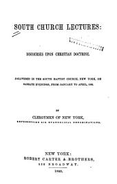 South Church Lectures: Discourses Upon Christian Doctrine. Delivered in the South Baptist Church, New York, on Sabbath Evenings, from January to April, 1863