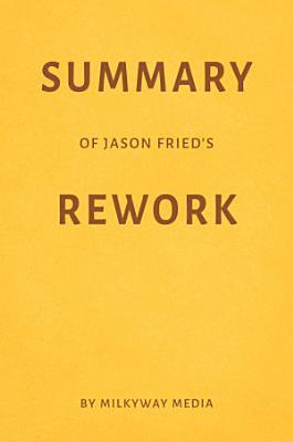 Summary of Jason Fried   s Rework by Milkyway Media