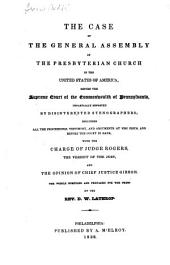 The case of the General assembly of the Presbyterian church in the United States of America, before the Supreme court of the commonwealth of Pennsylvania: impartially reported by disinterested stenographers; including all the proceedings, testimony, and the arguments at nisi prius, and before the court in bank, with the charge of Judge Rogers, the verdict of the jury, and the opinion of Chief Justice Gibson