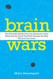 Brain Wars: The Scientific Battle Over the Existence of the Mind and the Proof That Will Change the Way We Live Our Lives
