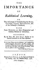 The Importance of Rabbinical Learning: Or the Advantage of Understanding the Rites, ... Phraseology,&c. of the Talmudists Considered; with Some Remarks on Their Aenigmatical and Sublime Method of Instruction. Occasioned by J. Gill's Preface to His Learned Comment on the New Testament. [By J. Dove.]