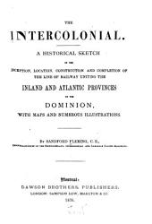The Intercolonial: A Historical Sketch of the Inception, Location, Construction and Completion of the Line of Railway Uniting the Inland and Atlantic Provinces of the Dominion, with Maps and Numerous Illustrations