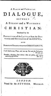A Plain and Familiar dialogue between a Steady and a Wavering Christian: occasioned by the defection of the latter from the doctrines and ordinances of the Gospel, and primitive unadulterated Christianity