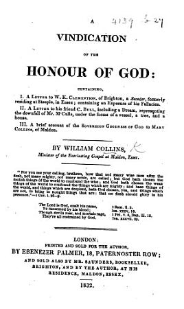 A Vindication of the Honour of God  containing  I  A Letter to W  K  Clementson     containing an exposure of his fallacies  II  A Letter to his friend C  Bull  including a dream representing the downfall of Mr  M Culla     III  A brief account of the sovereign goodness of God to Mary Collins  of Maldon PDF