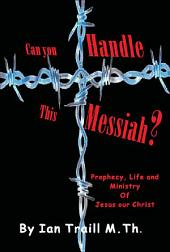 Can you Handle this Messiah?: Prophesy, Life and Ministry Of Jesus Our Christ