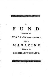 A Fund Raising for the Italian Gentleman: Or, a Magazine Filling on the Scheme of Frugality. What Damage May Arise from an Explosion, is Calculated, from the Accurate Observations of the Famous Dr. Atterbury, Volume 7