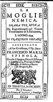 La moglie nemica. Drama per musica da rapresentarsi nel teatro Vendramino di S. Saluatore, l'anno 1694. Di Francesco Siluani. Consacrato a ... Francesco Maria Spinola, ..