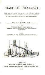 Practical Pharmacy: the Arrangements, Apparatus, and Manipulations, of the Pharmaceutical Shop and Laboratory