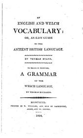 An English and Welch Vocabulary: Or, An Easy Guide to the Antient British Language ... To which is Prefixed, A Grammar of the Welch Language by Thomas Richards