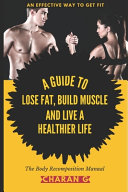 The Body Recomposition Manual - A Guide To Lose Fat, Build Muscle, And Live A Healthier Life