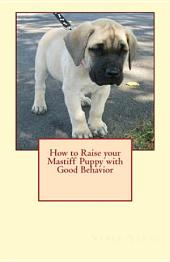 How to Raise Your Mastiff Puppy with Good Behavior