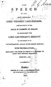 The Speech of ... Lord Viscount Castlereagh, Upon Delivering to the House of Commons of Ireland ... the Lord Lieutenant's Message on the Subject of ... Union with Gt. Britain, with the Resolutions Containing the Terms ... Feb. 5, 1800