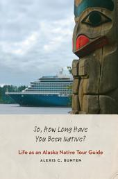 So, How Long Have You Been Native?: Life As an Alaska Native Tour Guide