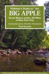 Flyfisher's Guide to the Big Apple: Great Waters Within 150 Miles of New York City, Including New Jersey, New York, Pennsylvania