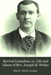Revival Tornadoes; Or, Life and Labors of Rev. Joseph H. Weber: Evangelist, the Converted Roman Catholic