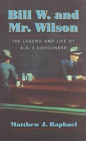 Bill W. and Mr. Wilson: The Legend and Life of A. A.'s Cofounder