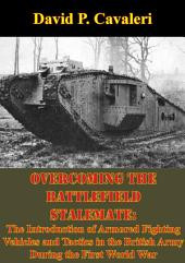 Overcoming the Battlefield Stalemate:: The Introduction of Armored Fighting Vehicles and Tactics in the British Army During the First World War