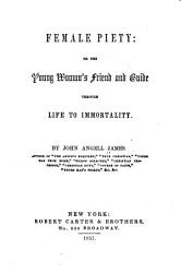Female Piety Or The Young Woman S Friend And Guide Through Life To Immortality Book PDF
