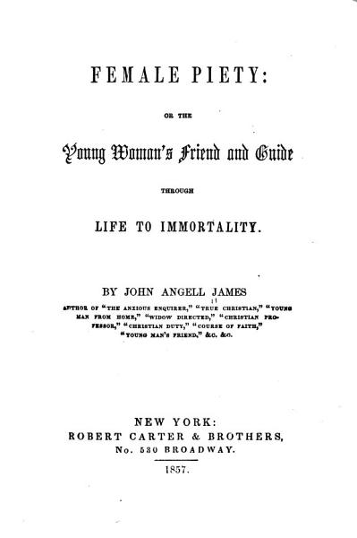 Female Piety: Or, The Young Woman's Friend and Guide Through Life to Immortality