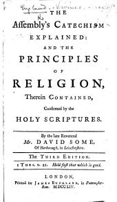 The Assembly's Catechism Explained; and the Principles of Religion, Therein Contained, Confirmed by the Holy Scriptures. By ... David Some. The Third Edition