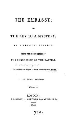 The embassy  or  The key to a mystery  the second series of the Chronicles of the Bastile  by L A  Chamerovzow   PDF