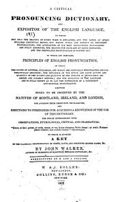 A Critical Pronouncing Dictionary, and Expositor of the English Language ...: To which are Prefixed, Principles of English Pronunciation ... Likewise, Rules to be Observed by the Natives of Scotland, Ireland, and London, for Avoiding Their Respective Peculiarities ... To which is Annexed A Key to the Classical Pronunciation of Greek, Latin, and Scripture Proper Names, &c