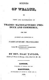 Scenes of Wealth, Or, Views and Illustrations of Trades, Manufactures, Produce, and Commerce: For the Amusement and Instruction of Tarry-at-home Travellers ; with 68 Copperplate Engravings