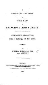 A Practical Treatise on the Law of Principal and Surety, particularly with relation to mercantile guarantees, bills of exchange, and bail bonds