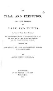 The Trial and Execution for Petit Treason, of Mark and Phillis, Slaves of Capt. John Codman, who Murdered Their Master at Charlestown, Mass., in 1755, for which the Man was Hanged and Gibbeted, and the Woman was Burned to Death, Including, Also, Some Account of Other Punishments by Burning in Massachusetts